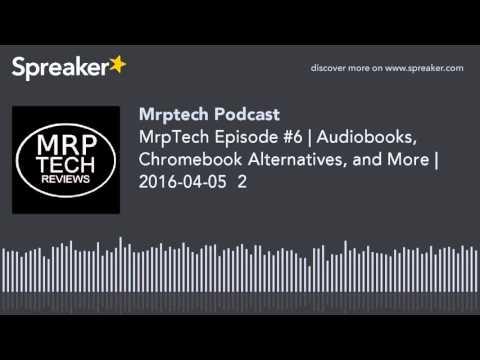 MrpTech Podcast 6 | Audiobooks, Chromebook Alternatives, and More | 2016-04-05  2