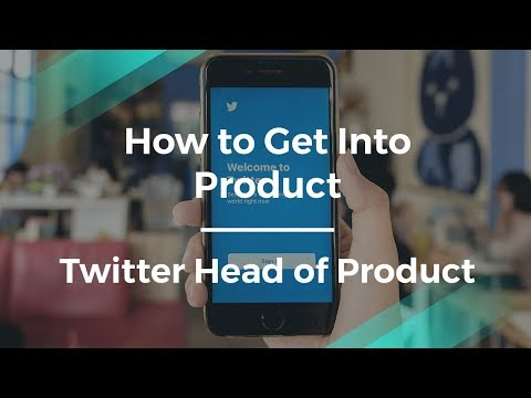 How to Get Into Product by former Twitter Head of Product