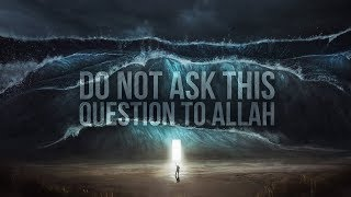 Allah Doesn't Want You To Ask Him This Question
