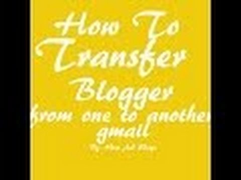how to transfer blogger one  to another gmail