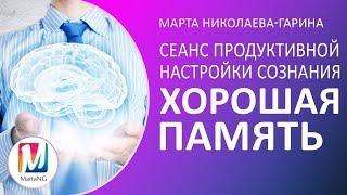 Сеанс ХОРОШАЯ ПАМЯТЬ. Продуктивная настройка сознания за 17 минут | Марта Николаева-Гарина