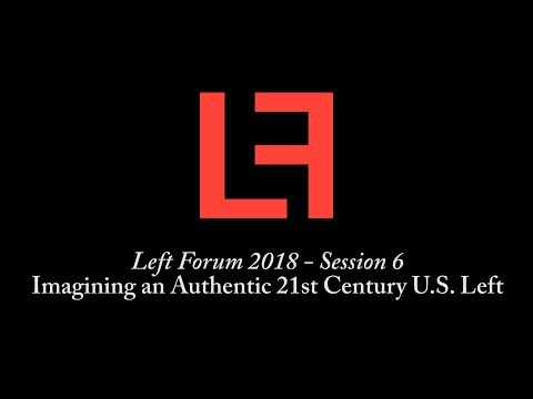 Left Forum 2018 - Imagining an Authentic 21st Century U.S. Left