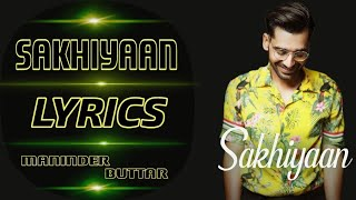 Sakhiyaan (Lyrics) - Maninder Buttar | New Romantic Song 2018