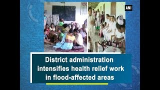 District administration intensifies health relief work in flood-affected areas - Assam News