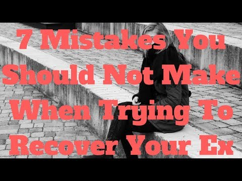 7 Mistakes You Should Not Make When Trying To Recover Your Ex