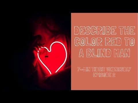 How Will You Describe the Color Red to A Blind Man? | 7-MINUTE TIDBIT WEDNESDAY