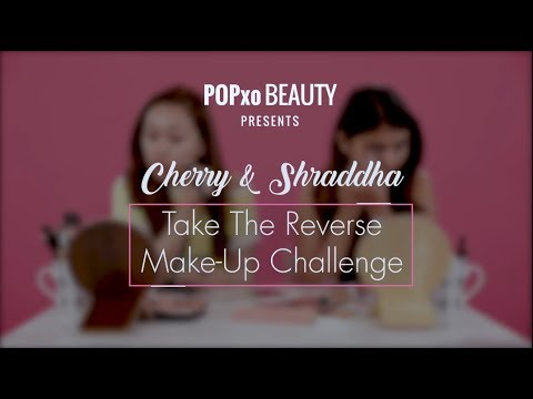 Cherry & Shraddha Take The Reverse Make-Up Challenge - POPxo Beauty