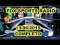 FOX SPORTS RÁDIO 13/06/2019 - FSR COMPLETO