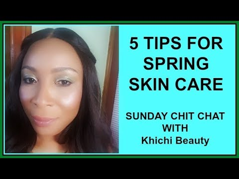 5 TIPS FOR SPRING SKIN CARE, HOW TO CARE FOR YOUR SKIN |SUNDAY CHIT CHAT WITH Khichi Beauty