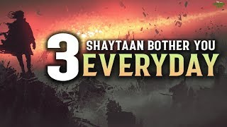 3 TYPES OF SHAYTAAN THAT BOTHER YOU EVERYDAY