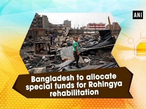 Bangladesh to allocate special funds for Rohingya rehabilitation - ANI News