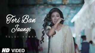 Teri Ban Jaungi Tulsi Kumar Full Song | Latest Hindi Sad Song 2019 | Best Ever Sad Songs