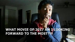 WHAT MOVIE OF 2017 AM I LOOKING FORWARD TO THE MOST?!!!
