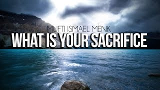 What Is Your Sacrifice - Mufti Ismail Menk