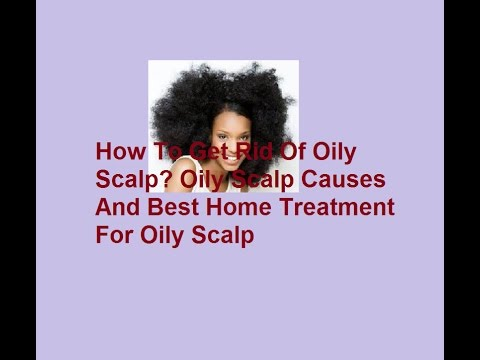 How To Get Rid Of Oily Scalp,Oily Scalp Causes And Best home Treatment For Oily Scalp