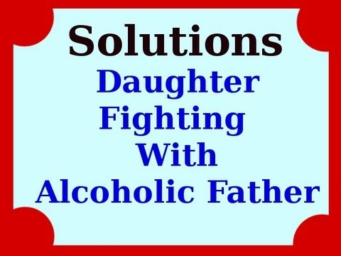 Solutions For A Daughter Fighting With An Alcoholic Father