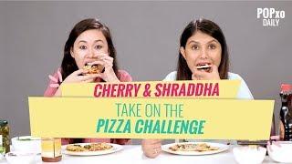 Cherry & Shraddha Take On The Pizza Challenge - POPxo