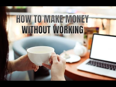 How to Make Money Without Working in 2018 (15 Ways)
