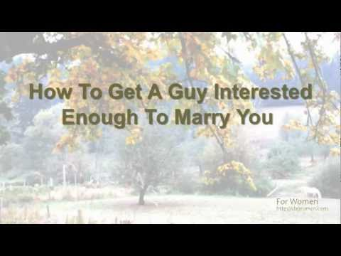 How to Get a Guy Interested Enough to Marry You