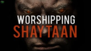 YOU ARE FOLLOWING  SHAYTAAN WITHOUT KNOWING