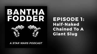 Bantha Fodder Episode 1: Half-naked Chained To A Giant Slug