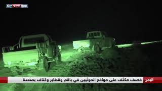 اليمن.. قصف مكثف على مواقع الحوثيين في باقم وقطابر وكتاف بصعدة