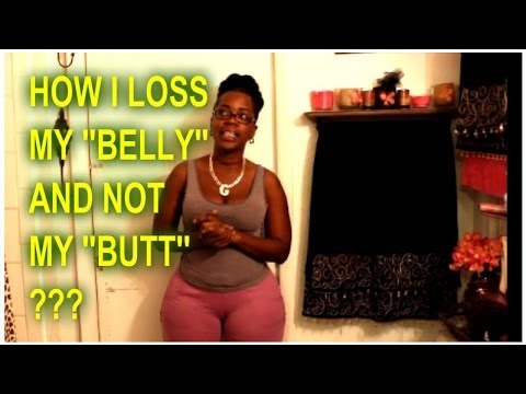 HOW DID I LOSE MY BELLY AND NOT MY BUTT ?????