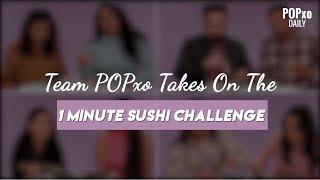 Team POPxo Takes On The 1 Minute Sushi Challenge - POPxo