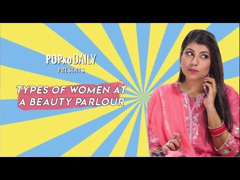 Types Of Women At A Beauty Parlour - POPxo