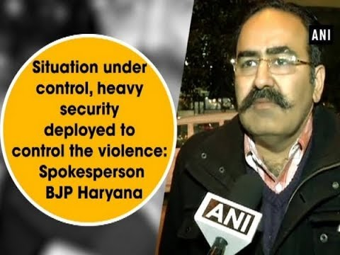 Situation under control, heavy security deployed to control the violence: Spokesperson BJP Haryana