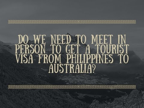 Do we need to meet in person to get a tourist visa from Philippines to Australia?