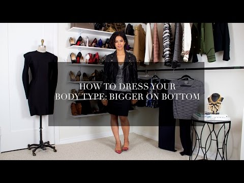 How to Dress Your Body Type: Bigger On The Bottom