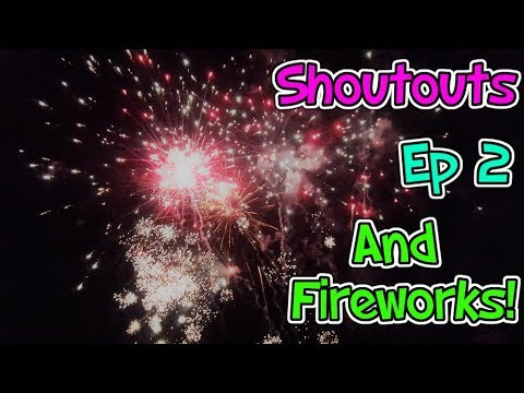 Shoutouts - Ep 2 And Fireworks!!