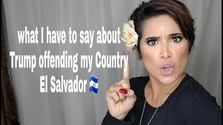 What I have to say a out Donald Trump offending my country El Salvador