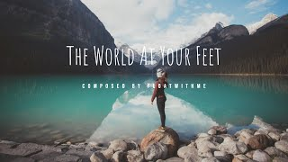 Explore the World, it is  At Your Feet - Composed by Floatwithme