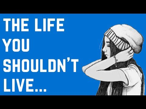 The Type of Life You SHOULDN'T Live...