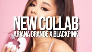 Ariana Grande - NEW COLLAB (with blackpink)