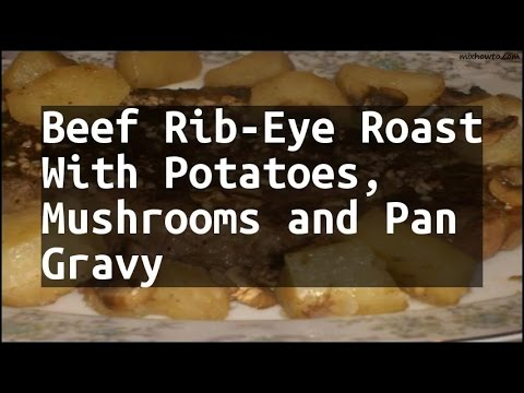 Recipe Beef Rib-Eye Roast With Potatoes, Mushrooms and Pan Gravy