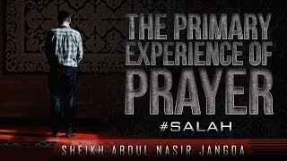 The Primary Experience Of Prayer ᴴᴰ ┇ #Salah ┇ by Sheikh Abdul Nasir Jangda ┇ TDR Production ┇