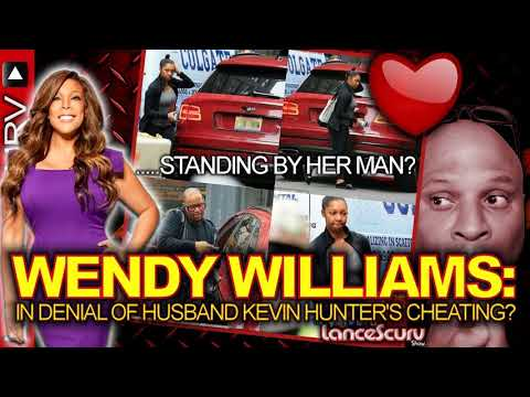 WENDY WILLIAMS: In Denial Of Husband KEVIN HUNTER'S CHEATING? - The LanceScurv Show