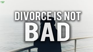 DIVORCE IS NOT A BAD THING! (POWERFUL)