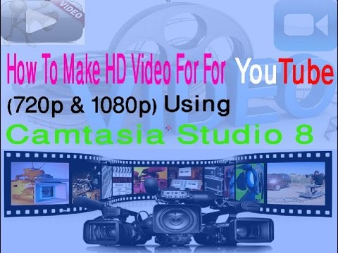 How To Make HD Videos For YouTube 720p & 1080p Using using Camtasia Studio 8