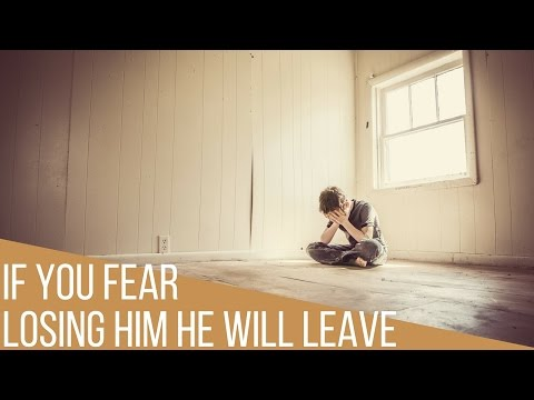 If You Fear Losing Him Then He Will Pull Away And Leave