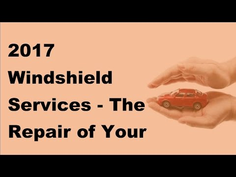 2017 Windshield Services    The Repair of Your Windshield