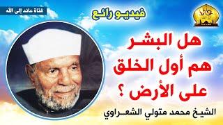 هل البشر هم أول الخلق على الأرض ؟ الشيخ الشعراوي