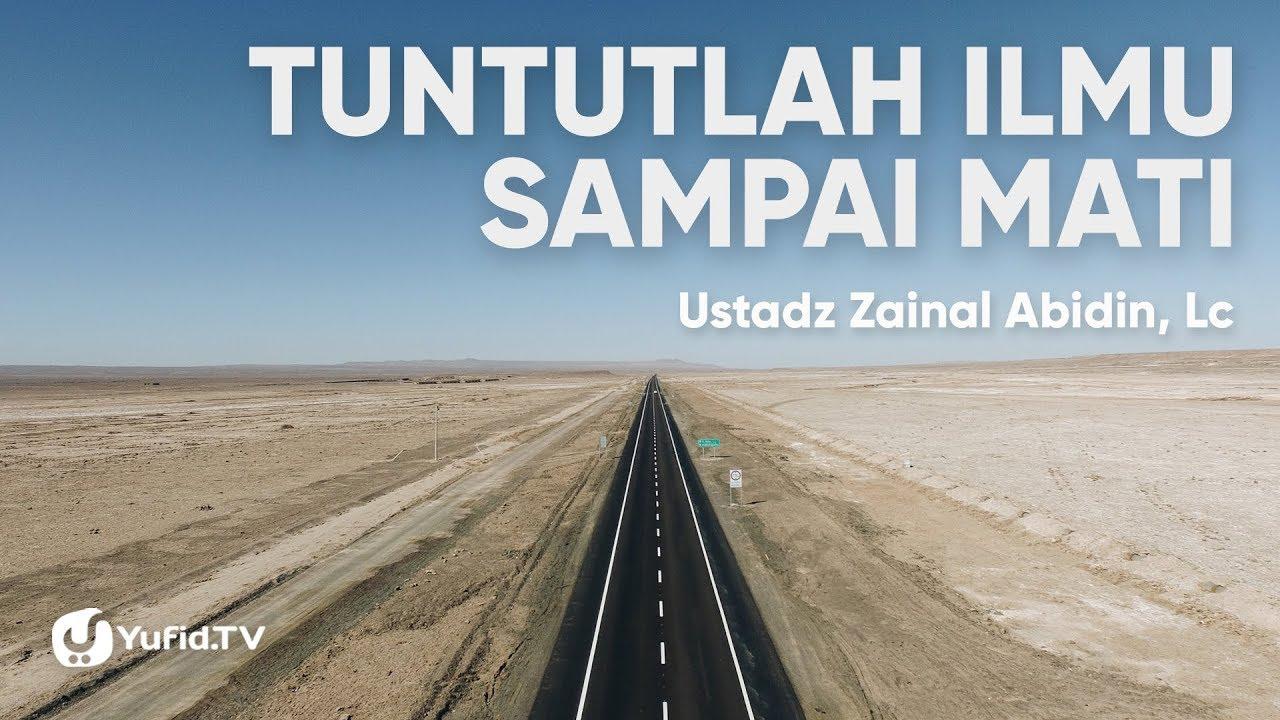 Tuntutlah Ilmu Sampai Mati - Ustadz Zainal Abidin, Lc