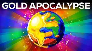 What if the World turned to Gold? - The Gold Apocalypse