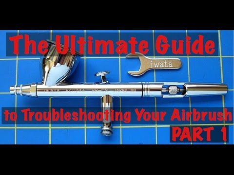 The Ultimate Guide to Troubleshooting Your Airbrush - Part 1