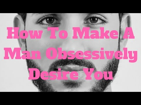 How To Make A Man Obsessively Desire You