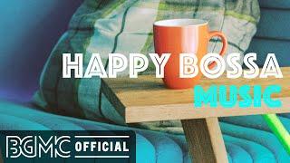 HAPPY BOSSA MUSIC: Positive Morning Bossa Nova & Jazz for Wake up, Work, Studying and Good Mood